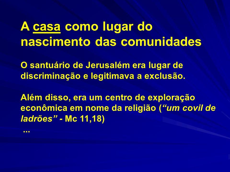 casa A casa como lugar do nascimento das comunidades O santuário de Jerusalém era lugar de discriminação e legitimava a exclusão. Além disso, era um c