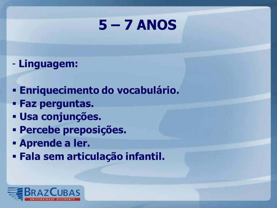 5 – 7 ANOS - Linguagem:  Enriquecimento do vocabulário.  Faz perguntas.  Usa conjunções.  Percebe preposições.  Aprende a ler.  Fala sem articul