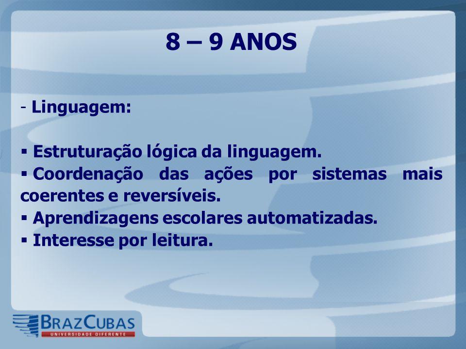 8 – 9 ANOS - Linguagem:  Estruturação lógica da linguagem.  Coordenação das ações por sistemas mais coerentes e reversíveis.  Aprendizagens escolar