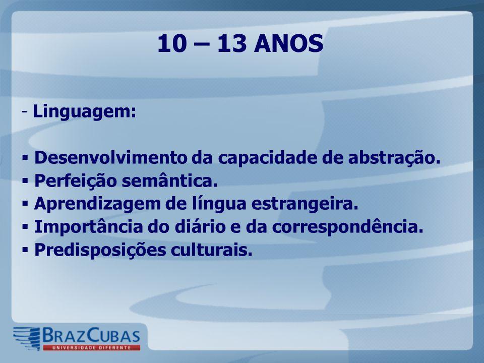10 – 13 ANOS - Linguagem:  Desenvolvimento da capacidade de abstração.  Perfeição semântica.  Aprendizagem de língua estrangeira.  Importância do