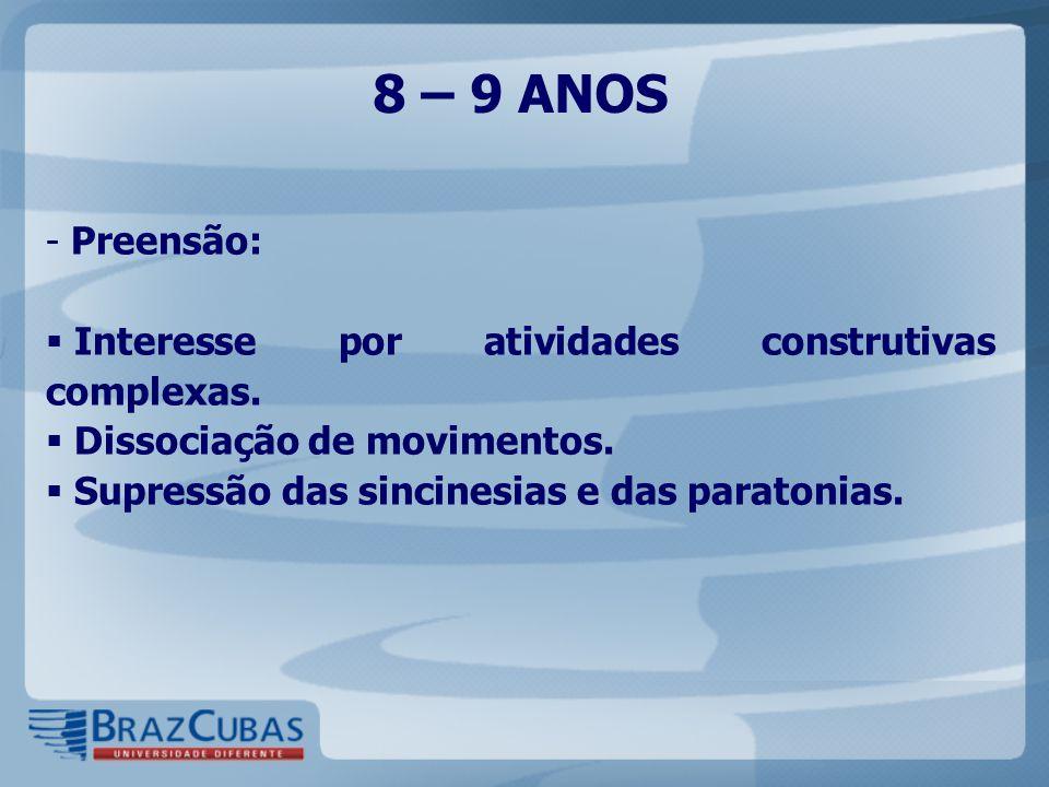 8 – 9 ANOS - Preensão:  Interesse por atividades construtivas complexas.  Dissociação de movimentos.  Supressão das sincinesias e das paratonias.