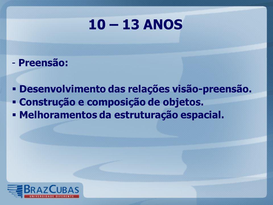 10 – 13 ANOS - Preensão:  Desenvolvimento das relações visão-preensão.  Construção e composição de objetos.  Melhoramentos da estruturação espacial