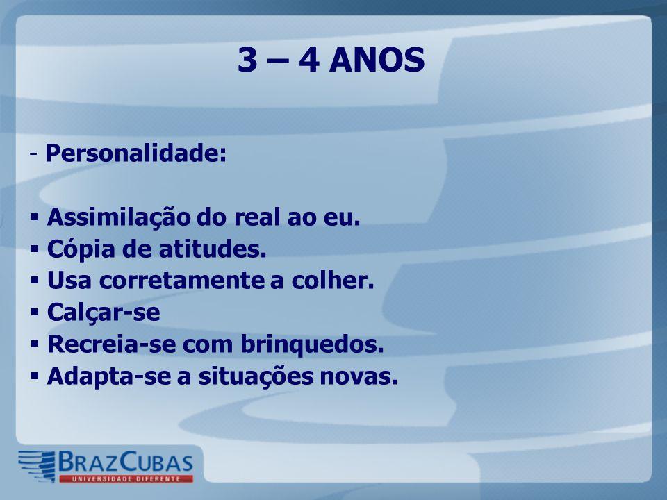 3 – 4 ANOS - Personalidade:  Assimilação do real ao eu.  Cópia de atitudes.  Usa corretamente a colher.  Calçar-se  Recreia-se com brinquedos. 