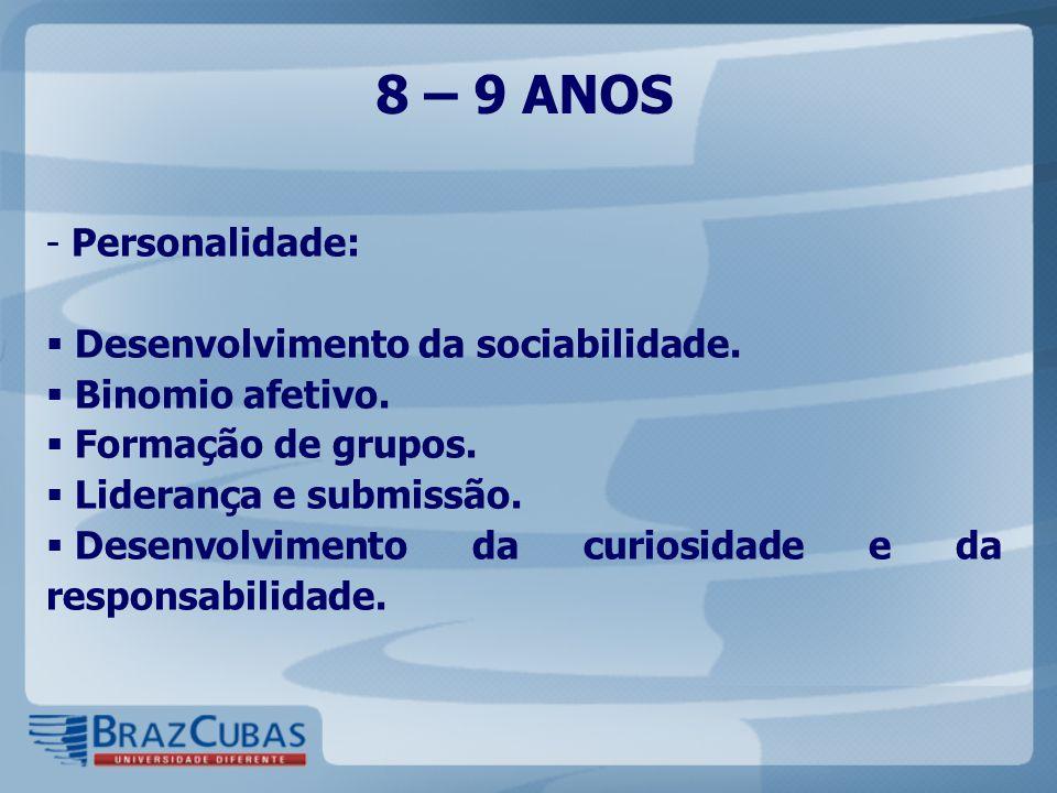 8 – 9 ANOS - Personalidade:  Desenvolvimento da sociabilidade.  Binomio afetivo.  Formação de grupos.  Liderança e submissão.  Desenvolvimento da