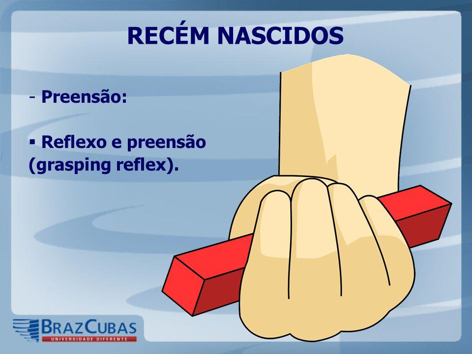 RECÉM NASCIDOS - Preensão:  Reflexo e preensão (grasping reflex).
