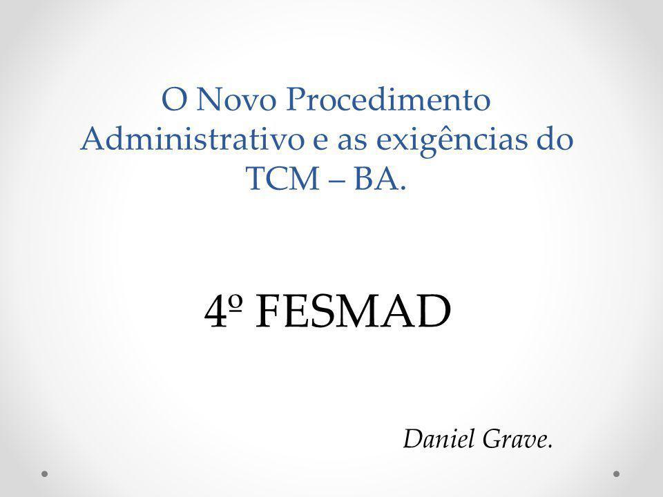 O Novo Procedimento Administrativo e as exigências do TCM – BA. 4º FESMAD Daniel Grave.