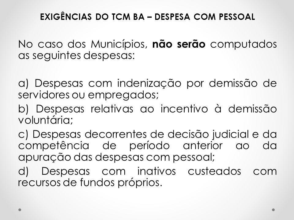 EXIGÊNCIAS DO TCM BA – DESPESA COM PESSOAL No caso dos Municípios, não serão computados as seguintes despesas: a) Despesas com indenização por demissã