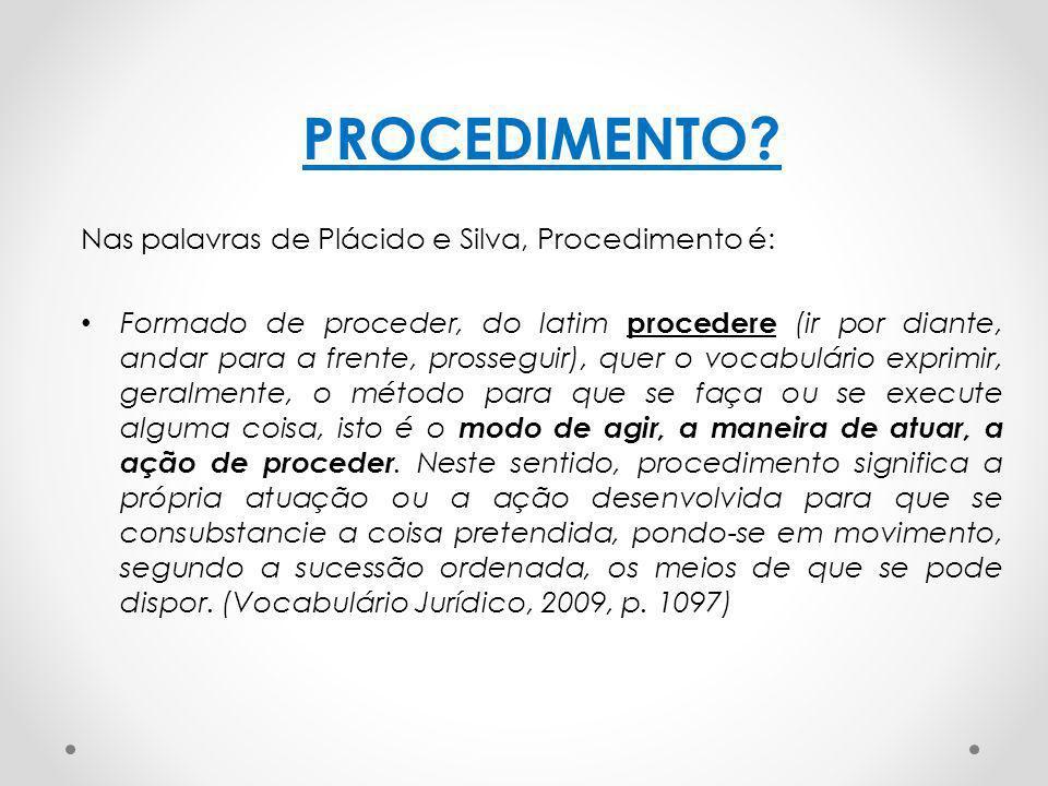 PROCEDIMENTO? Nas palavras de Plácido e Silva, Procedimento é: Formado de proceder, do latim procedere (ir por diante, andar para a frente, prosseguir