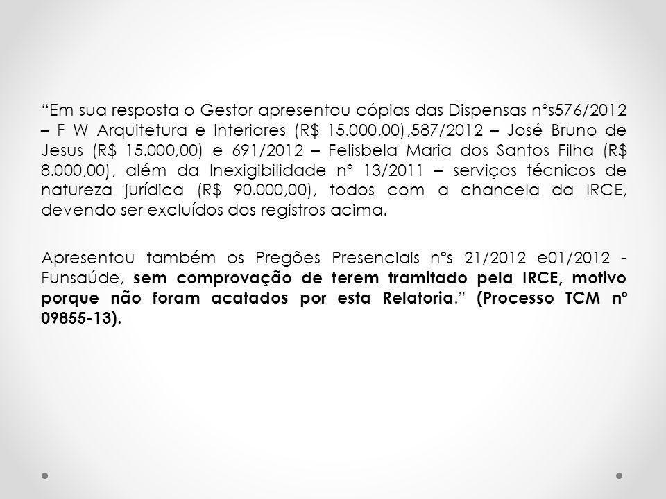 """""""Em sua resposta o Gestor apresentou cópias das Dispensas nºs576/2012 – F W Arquitetura e Interiores (R$ 15.000,00),587/2012 – José Bruno de Jesus (R$"""