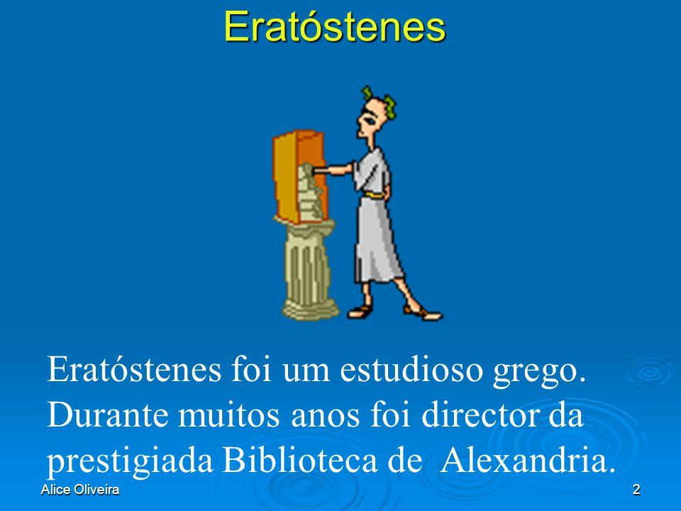 Alice Oliveira2Eratóstenes Eratóstenes foi um estudioso grego. Durante muitos anos foi director da prestigiada Biblioteca de Alexandria.