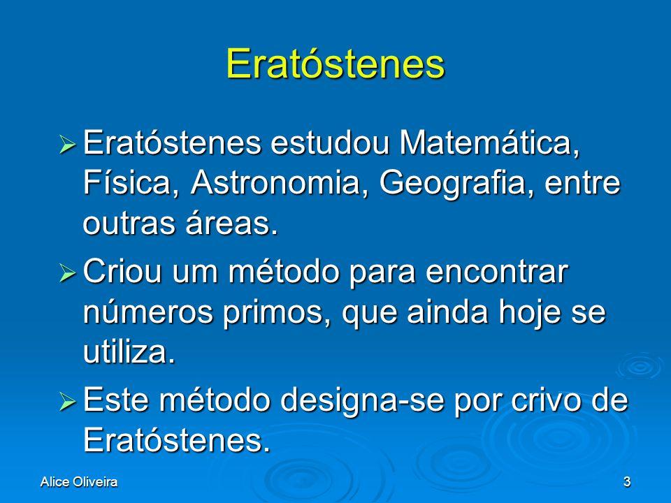 Alice Oliveira3 Eratóstenes  Eratóstenes  Eratóstenes estudou Matemática, Física, Astronomia, Geografia, entre outras áreas.  Criou  Criou um méto