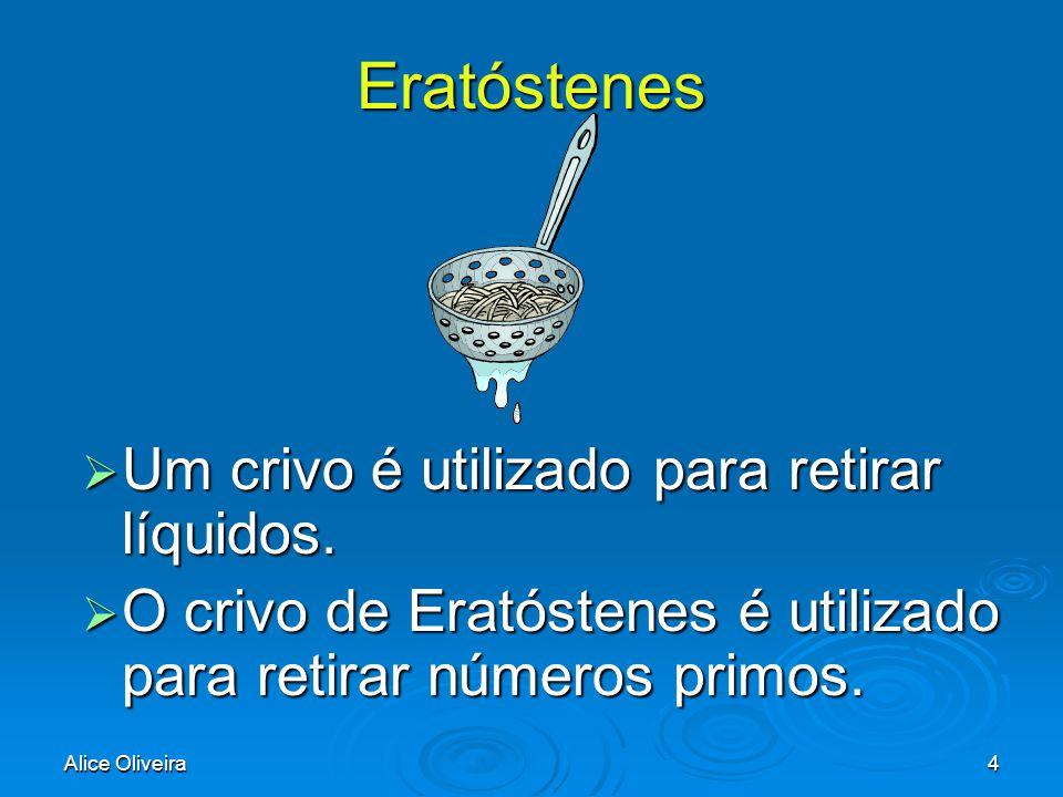 Alice Oliveira4 Eratóstenes  Um  Um crivo é utilizado para retirar líquidos.  O  O crivo de Eratóstenes é utilizado para retirar números primos.
