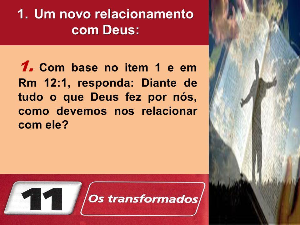 1. Com base no item 1 e em Rm 12:1, responda: Diante de tudo o que Deus fez por nós, como devemos nos relacionar com ele? 1.Um novo relacionamento com