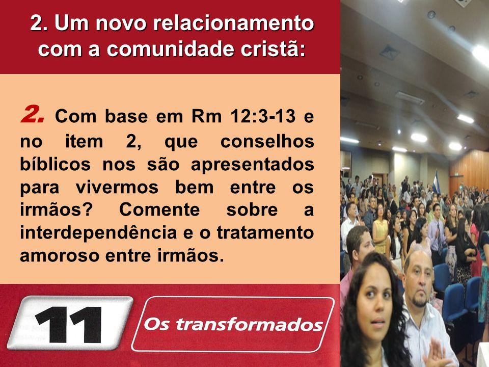 2. Com base em Rm 12:3-13 e no item 2, que conselhos bíblicos nos são apresentados para vivermos bem entre os irmãos? Comente sobre a interdependência