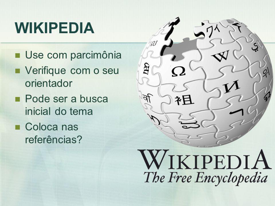 WIKIPEDIA Use com parcimônia Verifique com o seu orientador Pode ser a busca inicial do tema Coloca nas referências
