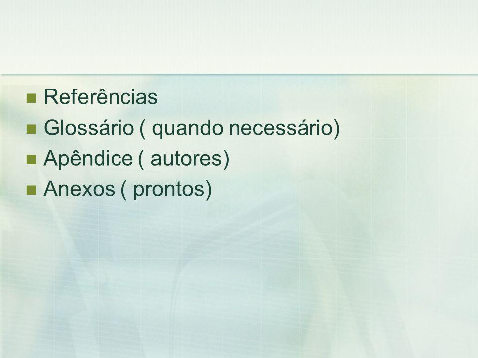 Referências Glossário ( quando necessário) Apêndice ( autores) Anexos ( prontos)