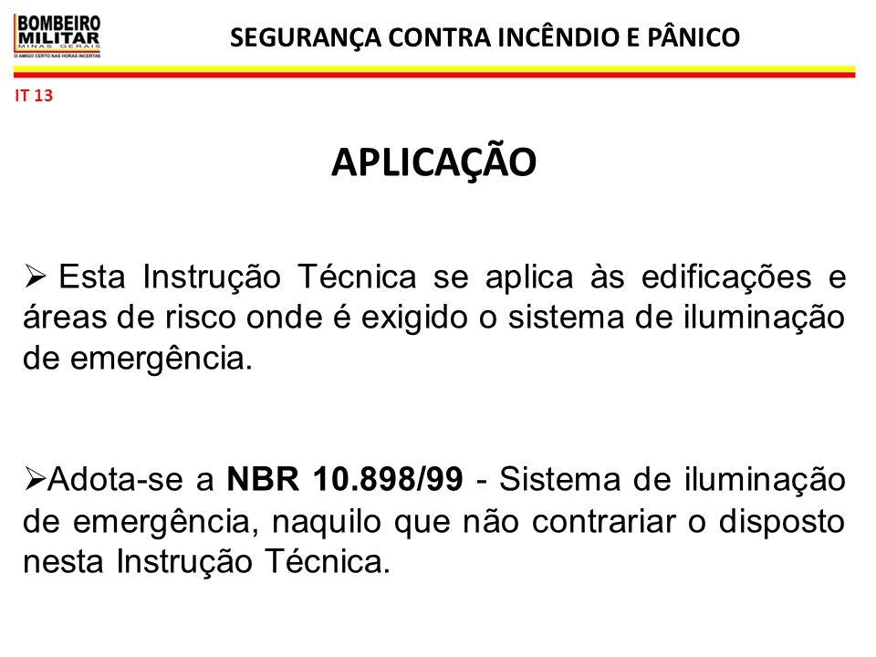 SEGURANÇA CONTRA INCÊNDIO E PÂNICO 3 IT 13 APLICAÇÃO  Esta Instrução Técnica se aplica às edificações e áreas de risco onde é exigido o sistema de iluminação de emergência.
