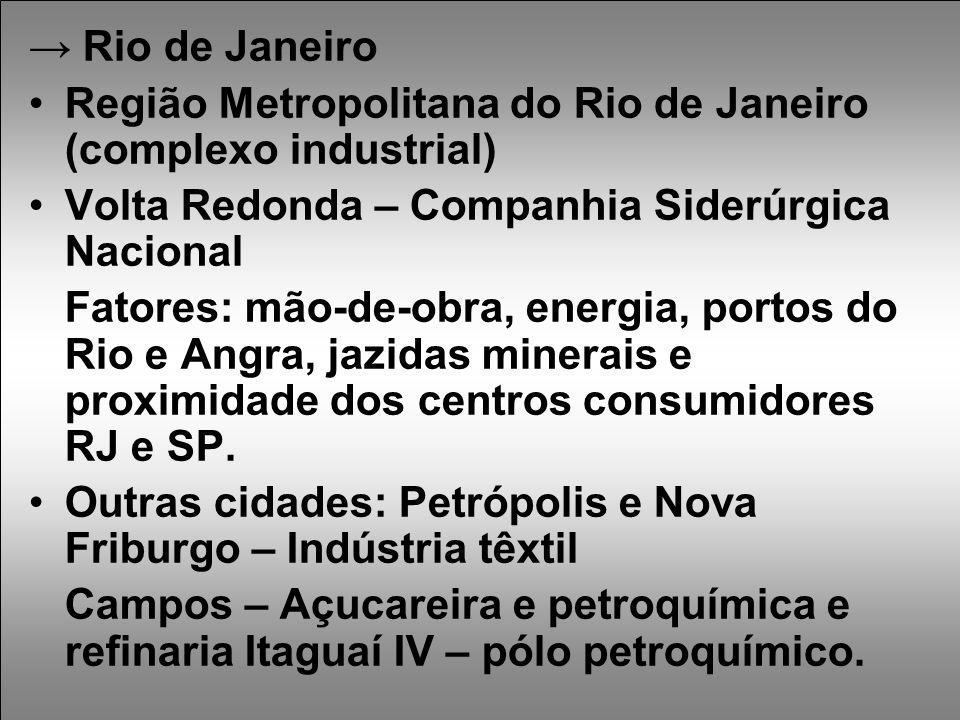 → Rio de Janeiro Região Metropolitana do Rio de Janeiro (complexo industrial) Volta Redonda – Companhia Siderúrgica Nacional Fatores: mão-de-obra, energia, portos do Rio e Angra, jazidas minerais e proximidade dos centros consumidores RJ e SP.