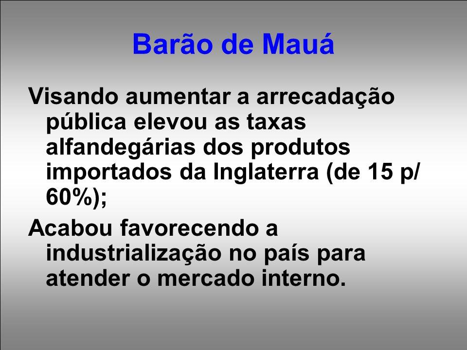 Barão de Mauá Visando aumentar a arrecadação pública elevou as taxas alfandegárias dos produtos importados da Inglaterra (de 15 p/ 60%); Acabou favorecendo a industrialização no país para atender o mercado interno.