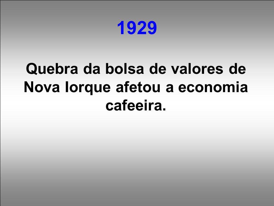 1929 Quebra da bolsa de valores de Nova Iorque afetou a economia cafeeira.