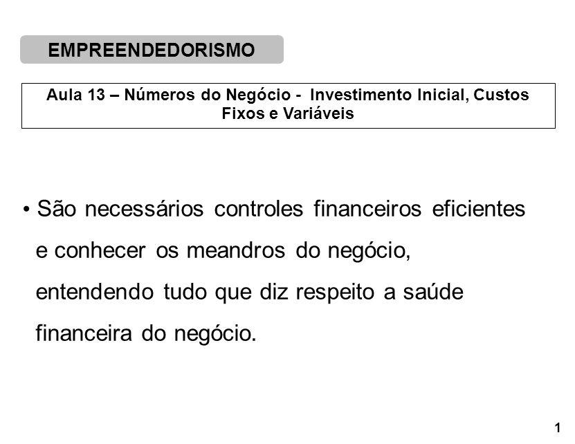 EMPREENDEDORISMO 1 Aula 13 – Números do Negócio - Investimento Inicial, Custos Fixos e Variáveis São necessários controles financeiros eficientes e co