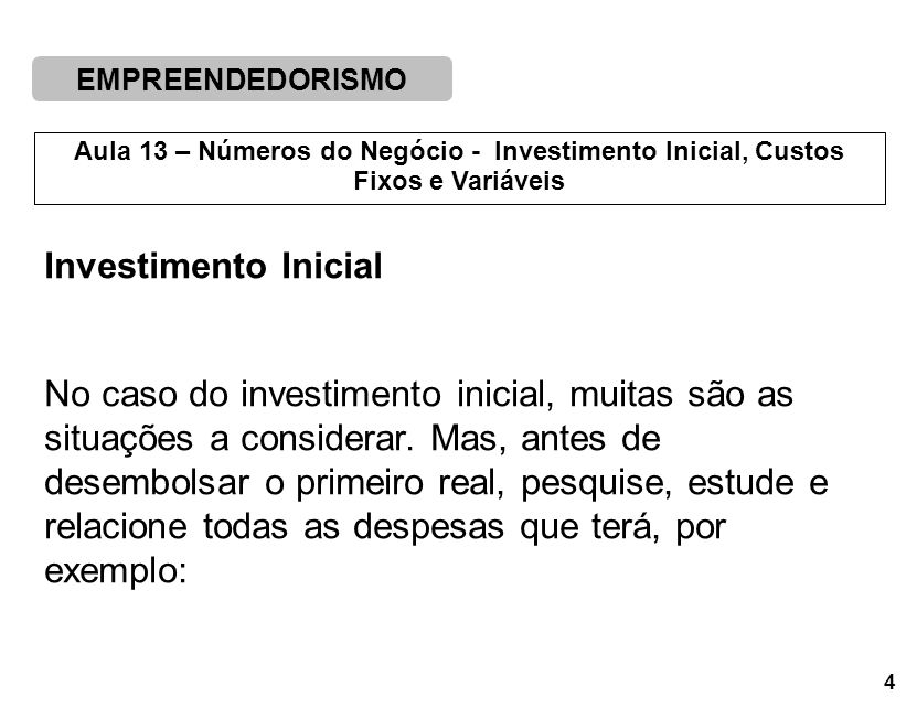 EMPREENDEDORISMO 4 Aula 13 – Números do Negócio - Investimento Inicial, Custos Fixos e Variáveis Investimento Inicial No caso do investimento inicial, muitas são as situações a considerar.