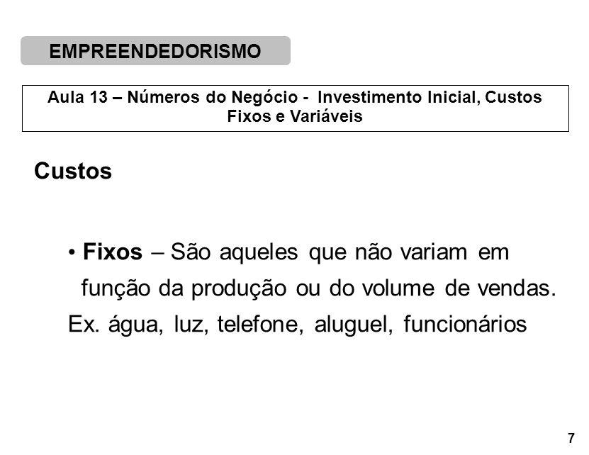 EMPREENDEDORISMO 7 Aula 13 – Números do Negócio - Investimento Inicial, Custos Fixos e Variáveis Custos Fixos – São aqueles que não variam em função da produção ou do volume de vendas.