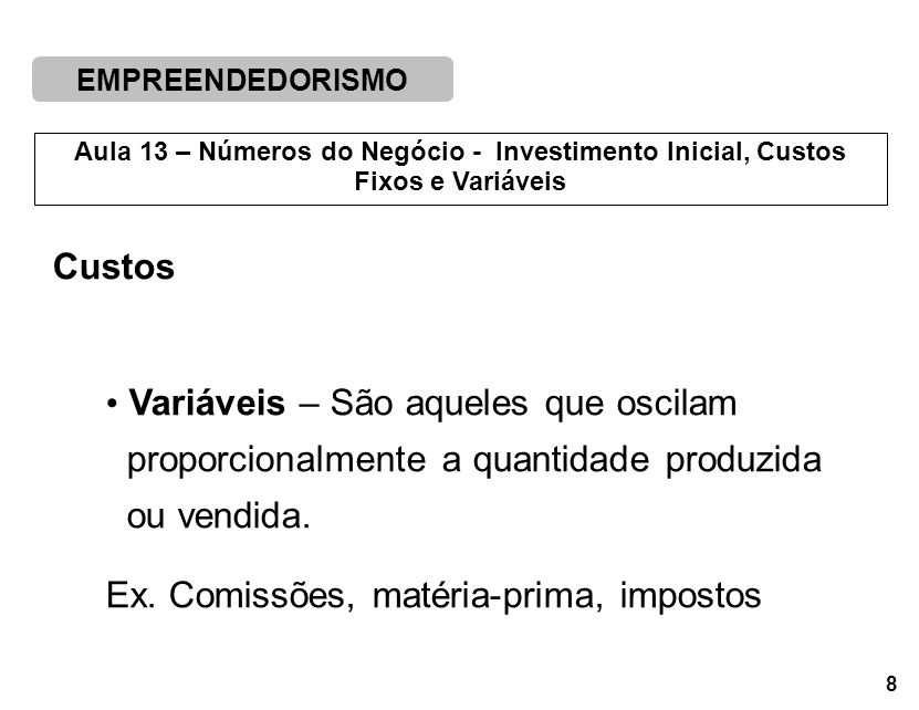 EMPREENDEDORISMO 8 Aula 13 – Números do Negócio - Investimento Inicial, Custos Fixos e Variáveis Custos Variáveis – São aqueles que oscilam proporcionalmente a quantidade produzida ou vendida.
