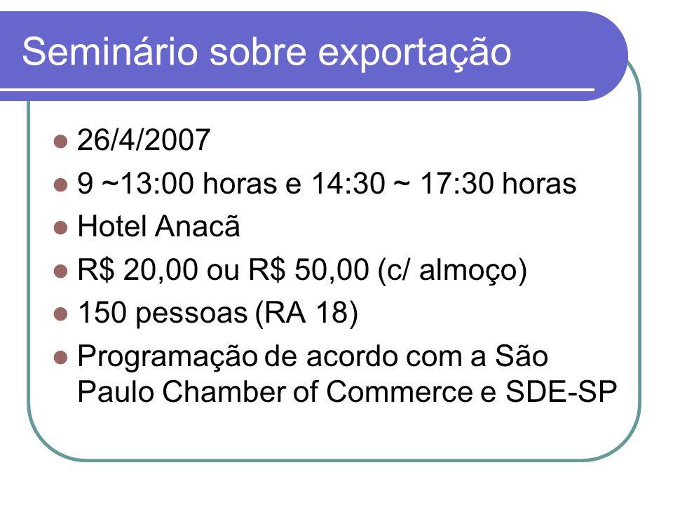Seminário sobre exportação 26/4/2007 9 ~13:00 horas e 14:30 ~ 17:30 horas Hotel Anacã R$ 20,00 ou R$ 50,00 (c/ almoço) 150 pessoas (RA 18) Programação de acordo com a São Paulo Chamber of Commerce e SDE-SP