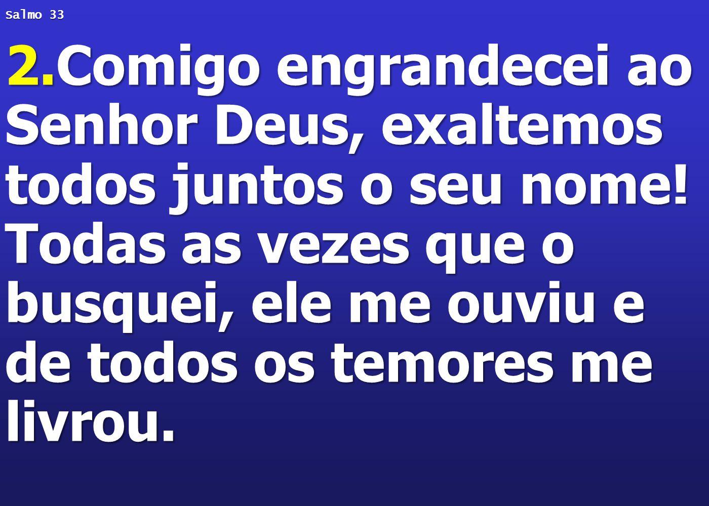 Salmo 33 2.Comigo engrandecei ao Senhor Deus, exaltemos todos juntos o seu nome! Todas as vezes que o busquei, ele me ouviu e de todos os temores me l