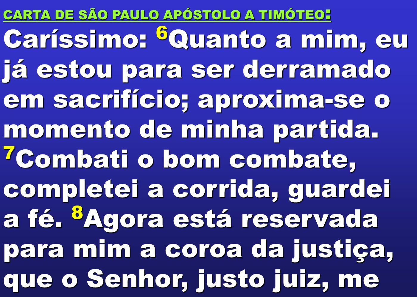 CARTA DE SÃO PAULO APÓSTOLO A TIMÓTEO : Caríssimo: 6 Quanto a mim, eu já estou para ser derramado em sacrifício; aproxima-se o momento de minha partid