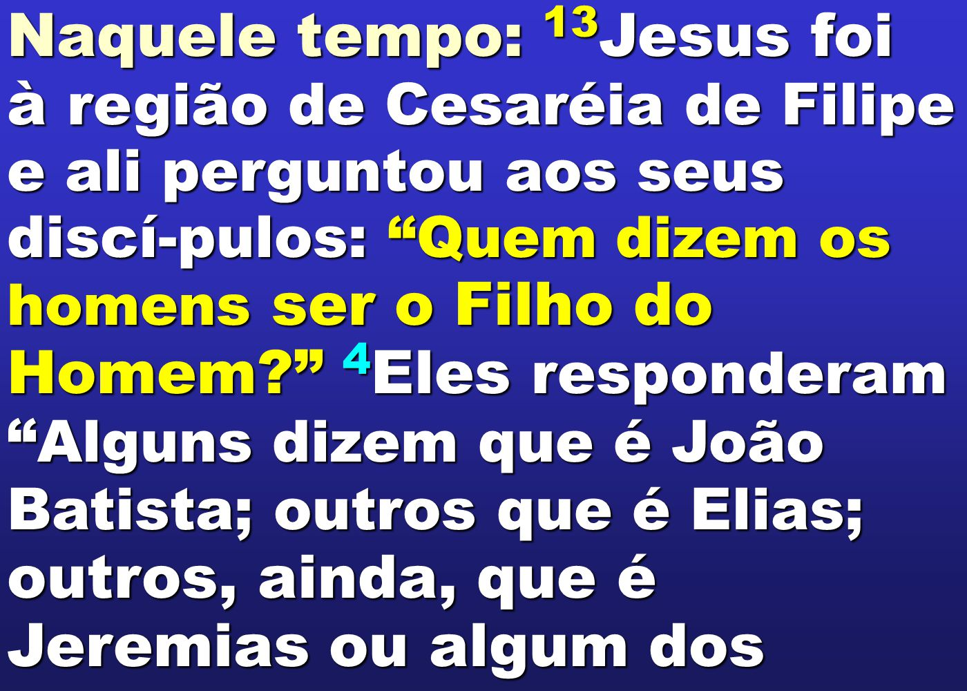 """Naquele tempo: 13 Jesus foi à região de Cesaréia de Filipe e ali perguntou aos seus discí-pulos: """"Quem dizem os homens ser o Filho do Homem?"""" 4 Eles r"""