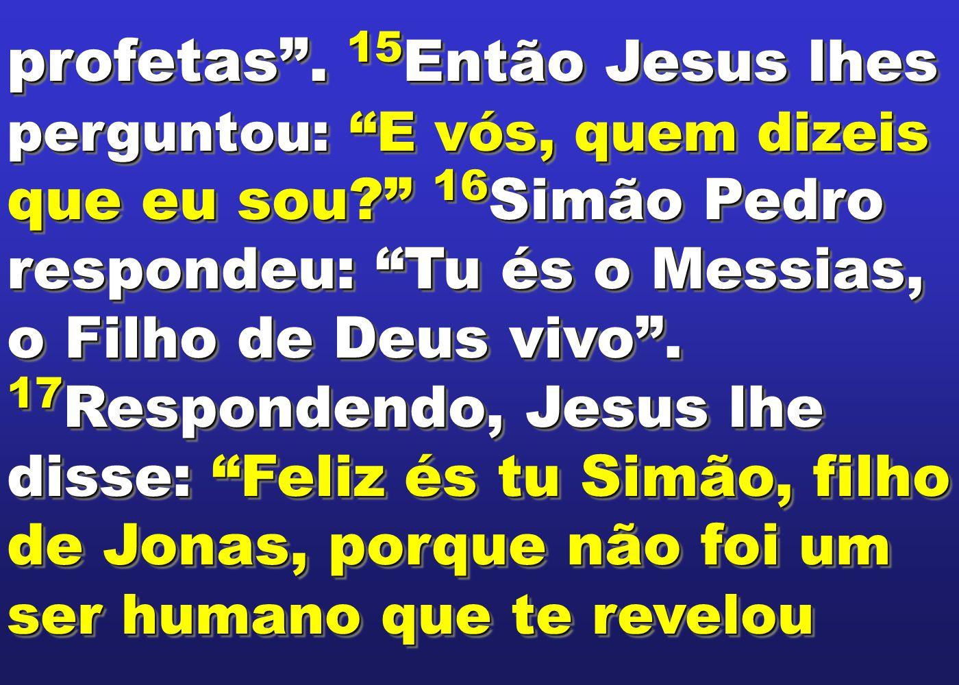 """profetas"""". 15 Então Jesus lhes perguntou: """"E vós, quem dizeis que eu sou?"""" 16 Simão Pedro respondeu: """"Tu és o Messias, o Filho de Deus vivo"""". 17 Respo"""