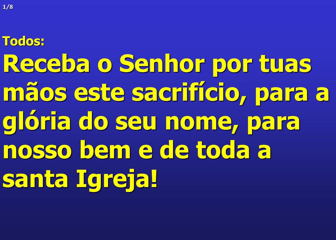 1/8Todos: Receba o Senhor por tuas mãos este sacrifício, para a glória do seu nome, para nosso bem e de toda a santa Igreja!