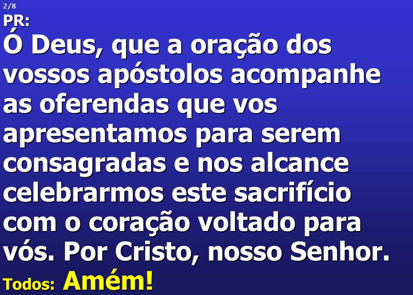 2/8PR: Ó Deus, que a oração dos vossos apóstolos acompanhe as oferendas que vos apresentamos para serem consagradas e nos alcance celebrarmos este sac