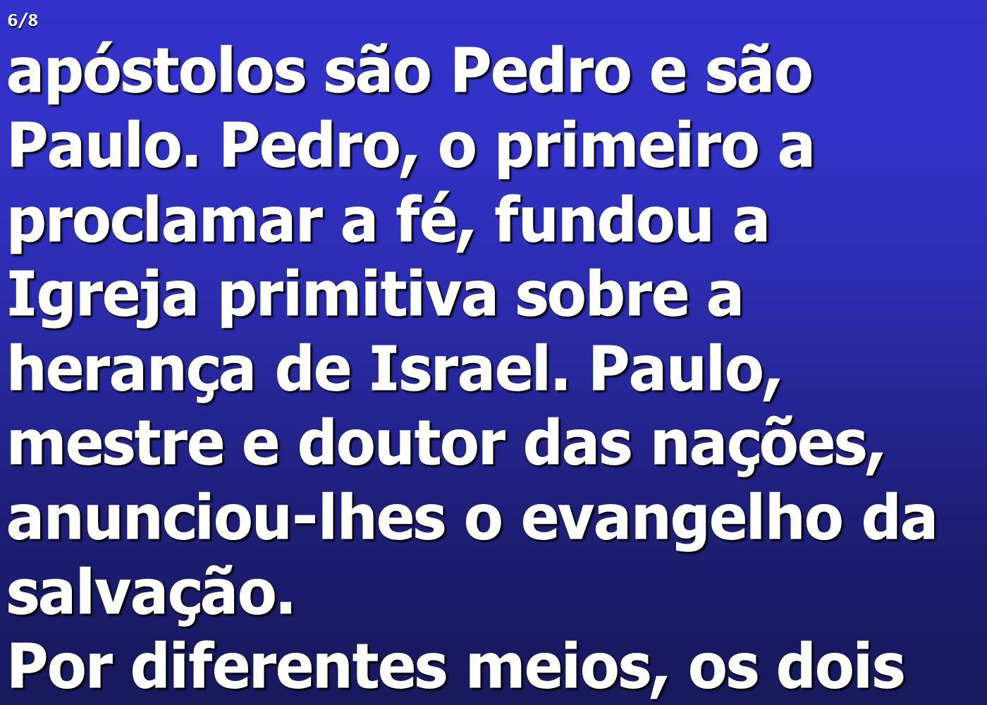 6/8 apóstolos são Pedro e são Paulo. Pedro, o primeiro a proclamar a fé, fundou a Igreja primitiva sobre a herança de Israel. Paulo, mestre e doutor d