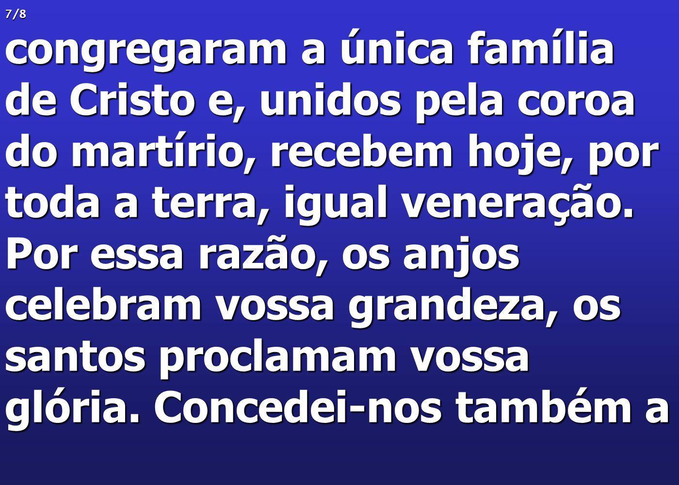7/8 congregaram a única família de Cristo e, unidos pela coroa do martírio, recebem hoje, por toda a terra, igual veneração. Por essa razão, os anjos
