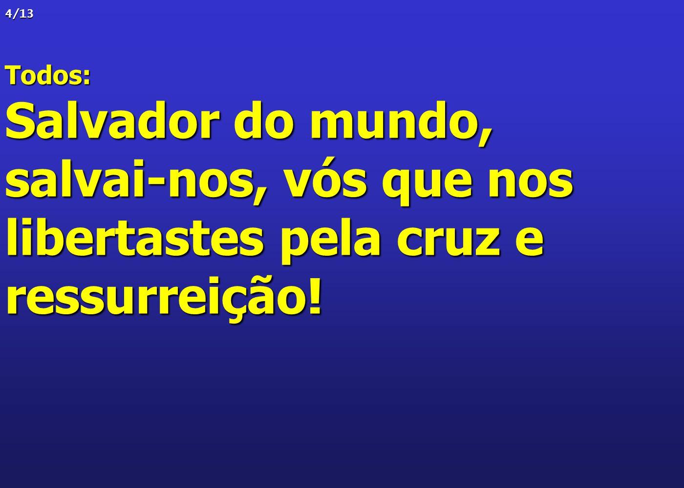 4/13Todos: Salvador do mundo, salvai-nos, vós que nos libertastes pela cruz e ressurreição!