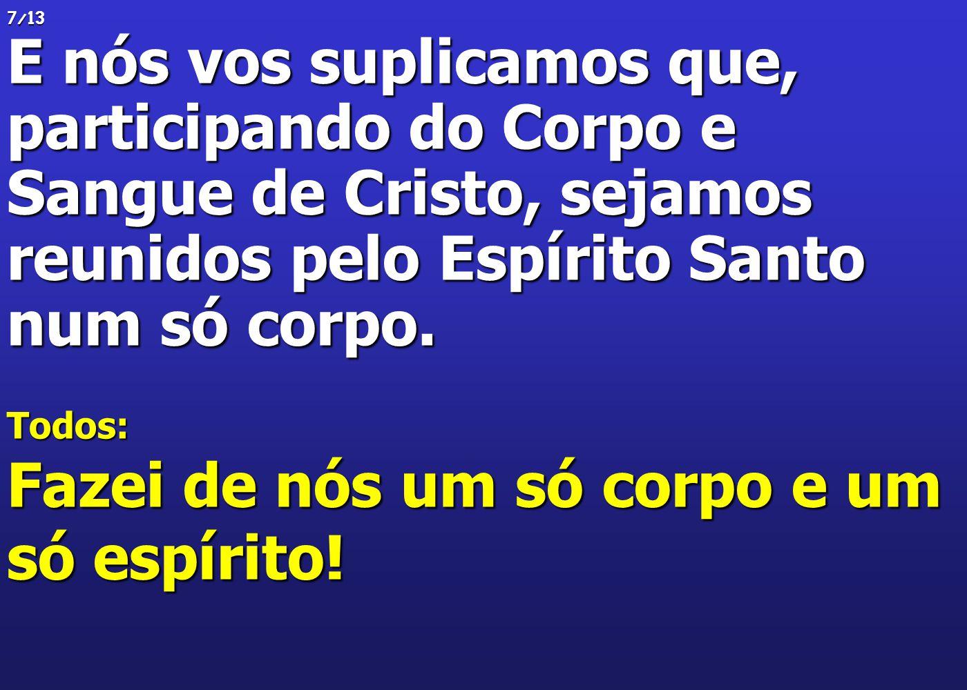 7/13 E nós vos suplicamos que, participando do Corpo e Sangue de Cristo, sejamos reunidos pelo Espírito Santo num só corpo. Todos: Fazei de nós um só