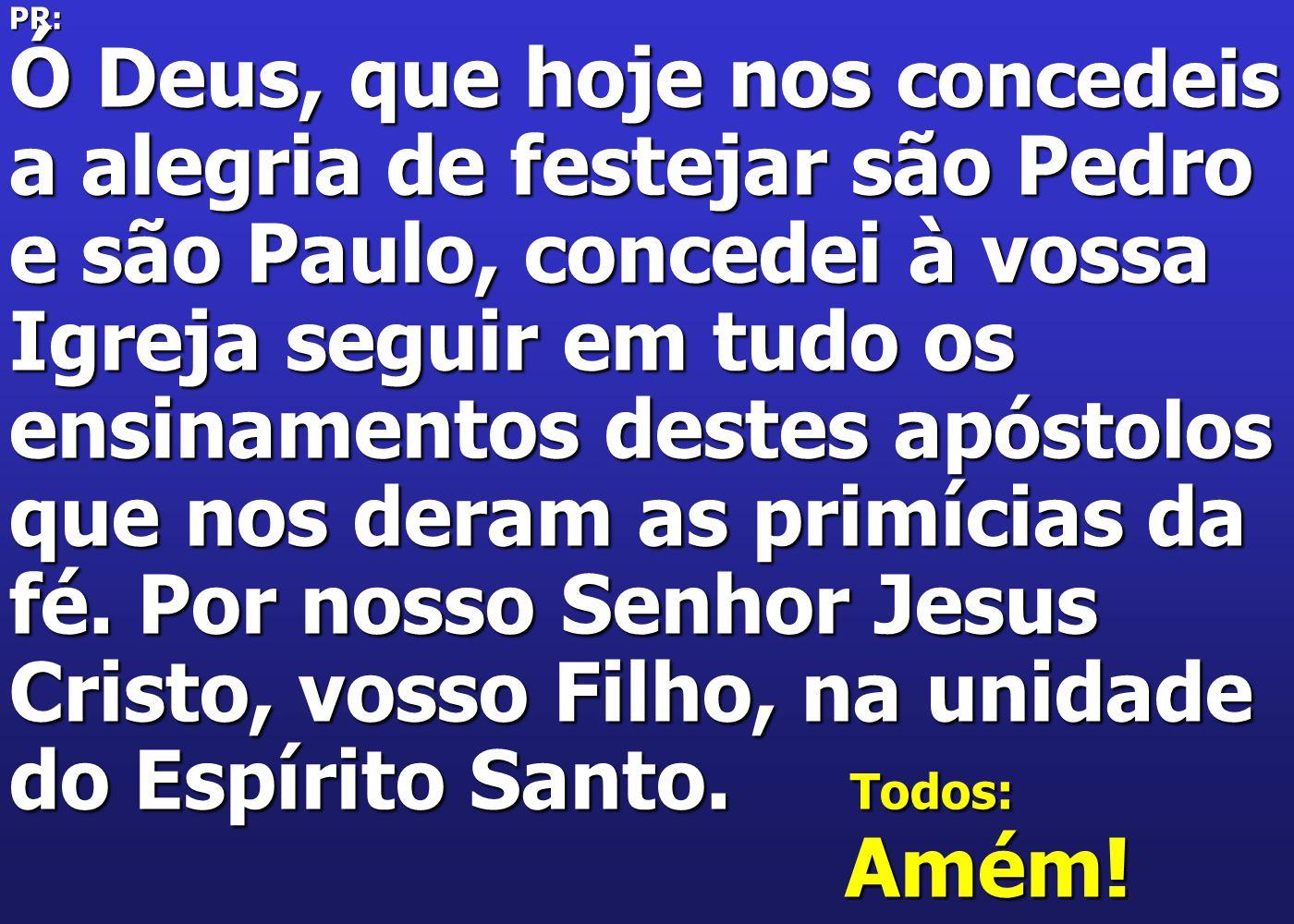 PR: Ó Deus, que hoje nos concedeis a alegria de festejar são Pedro e são Paulo, concedei à vossa Igreja seguir em tudo os ensinamentos destes ap óstol