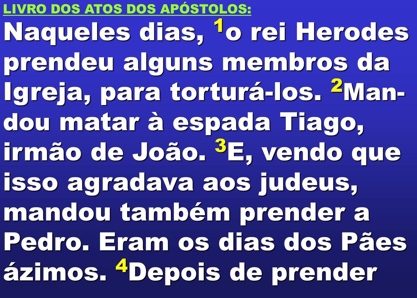 LIVRO DOS ATOS DOS APÓSTOLOS: Naqueles dias, 1 o rei Herodes prendeu alguns membros da Igreja, para torturá-los. 2 Man- dou matar à espada Tiago, irmã