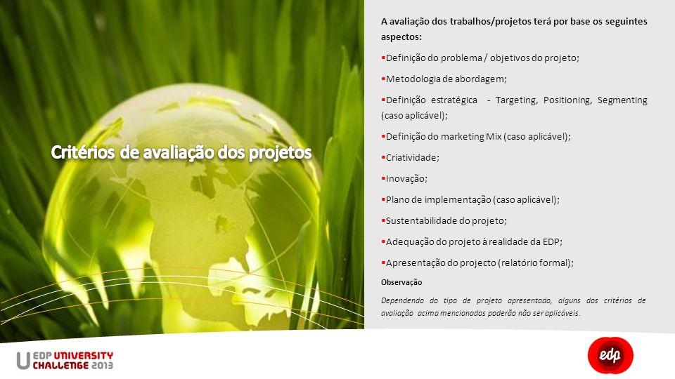 A avaliação dos trabalhos/projetos terá por base os seguintes aspectos:  Definição do problema / objetivos do projeto;  Metodologia de abordagem;  Definição estratégica - Targeting, Positioning, Segmenting (caso aplicável);  Definição do marketing Mix (caso aplicável);  Criatividade;  Inovação;  Plano de implementação (caso aplicável);  Sustentabilidade do projeto;  Adequação do projeto à realidade da EDP;  Apresentação do projecto (relatório formal); Observação Dependendo do tipo de projeto apresentado, alguns dos critérios de avaliação acima mencionados poderão não ser aplicáveis.