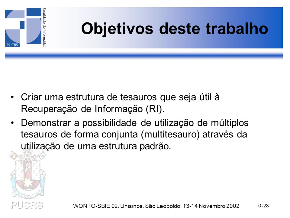 WONTO-SBIE'02. Unisinos. São Leopoldo, 13-14 Novembro 2002 6 /28 Objetivos deste trabalho Criar uma estrutura de tesauros que seja útil à Recuperação