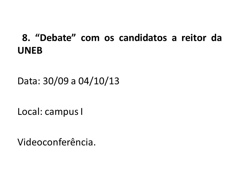 "8. ""Debate"" com os candidatos a reitor da UNEB Data: 30/09 a 04/10/13 Local: campus I Videoconferência."