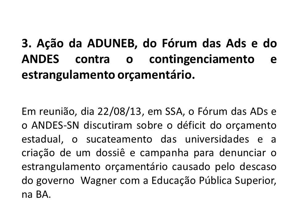 3. Ação da ADUNEB, do Fórum das Ads e do ANDES contra o contingenciamento e estrangulamento orçamentário. Em reunião, dia 22/08/13, em SSA, o Fórum da