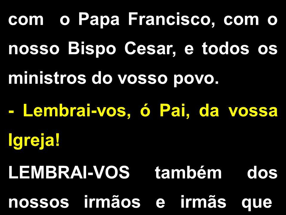 com o Papa Francisco, com o nosso Bispo Cesar, e todos os ministros do vosso povo. - Lembrai-vos, ó Pai, da vossa Igreja! LEMBRAI-VOS também dos nosso