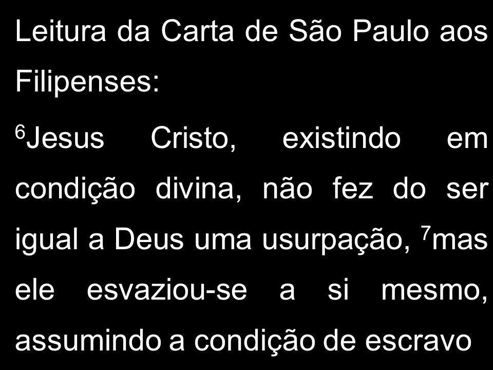 Leitura da Carta de São Paulo aos Filipenses: 6 Jesus Cristo, existindo em condição divina, não fez do ser igual a Deus uma usurpação, 7 mas ele esvaz