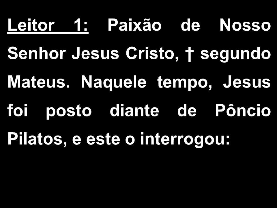 Leitor 1: Paixão de Nosso Senhor Jesus Cristo, † segundo Mateus. Naquele tempo, Jesus foi posto diante de Pôncio Pilatos, e este o interrogou: