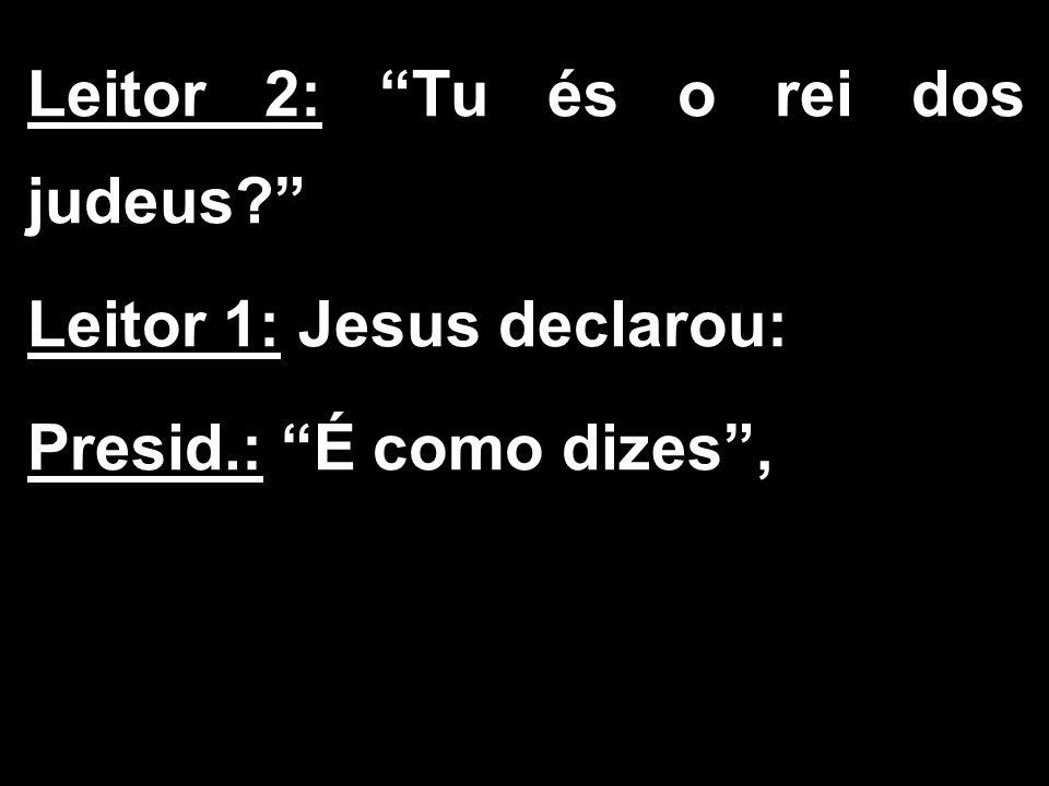 """Leitor 2: """"Tu és o rei dos judeus?"""" Leitor 1: Jesus declarou: Presid.: """"É como dizes"""","""