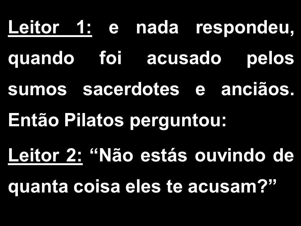 """Leitor 1: e nada respondeu, quando foi acusado pelos sumos sacerdotes e anciãos. Então Pilatos perguntou: Leitor 2: """"Não estás ouvindo de quanta coisa"""